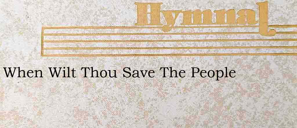 When Wilt Thou Save The People – Hymn Lyrics