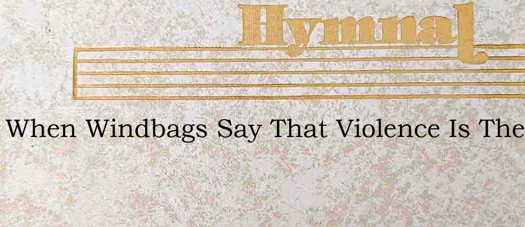 When Windbags Say That Violence Is The – Hymn Lyrics