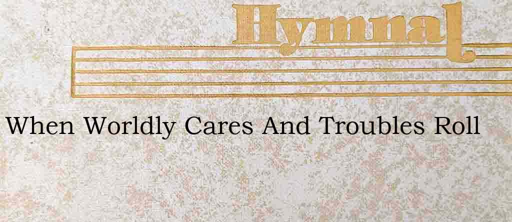 When Worldly Cares And Troubles Roll – Hymn Lyrics