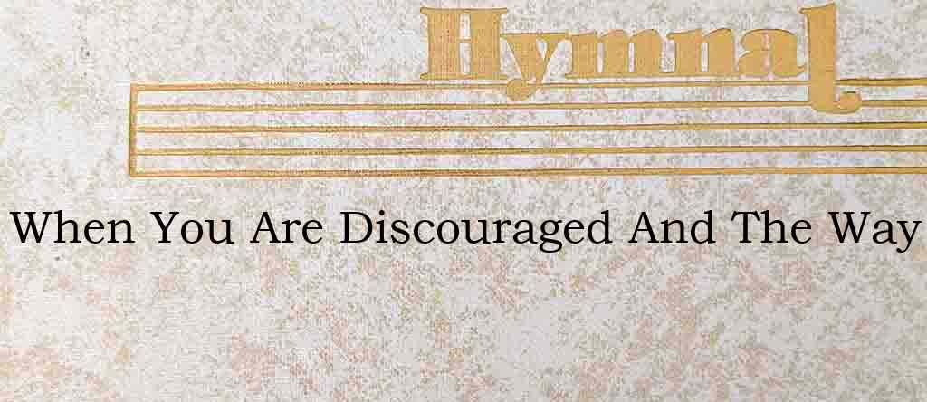 When You Are Discouraged And The Way – Hymn Lyrics