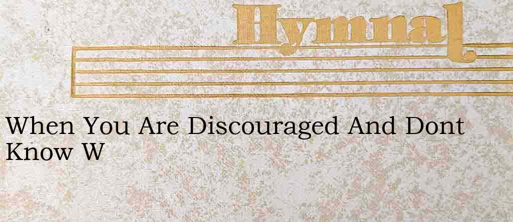 When You Are Discouraged And Dont Know W – Hymn Lyrics