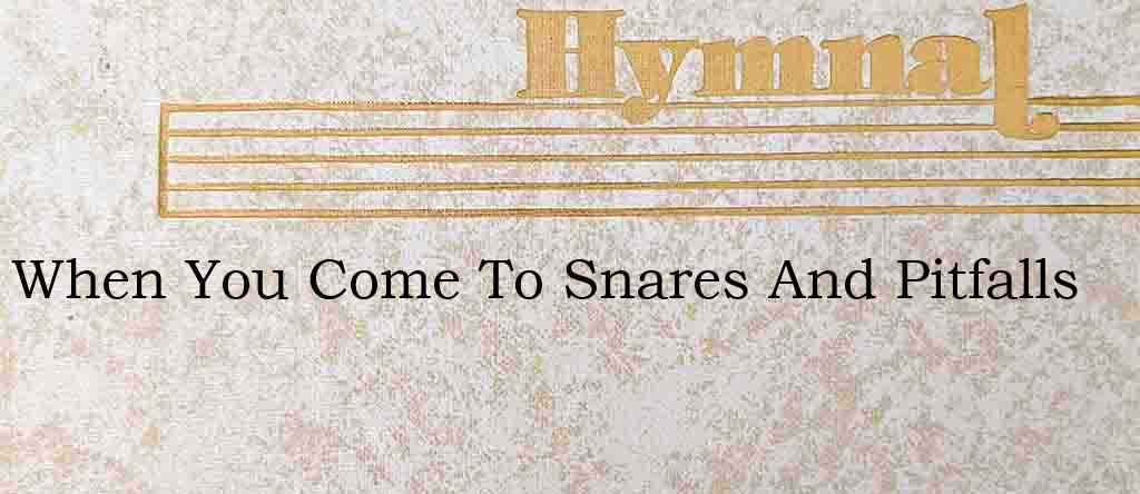 When You Come To Snares And Pitfalls – Hymn Lyrics