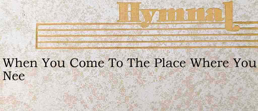 When You Come To The Place Where You Nee – Hymn Lyrics