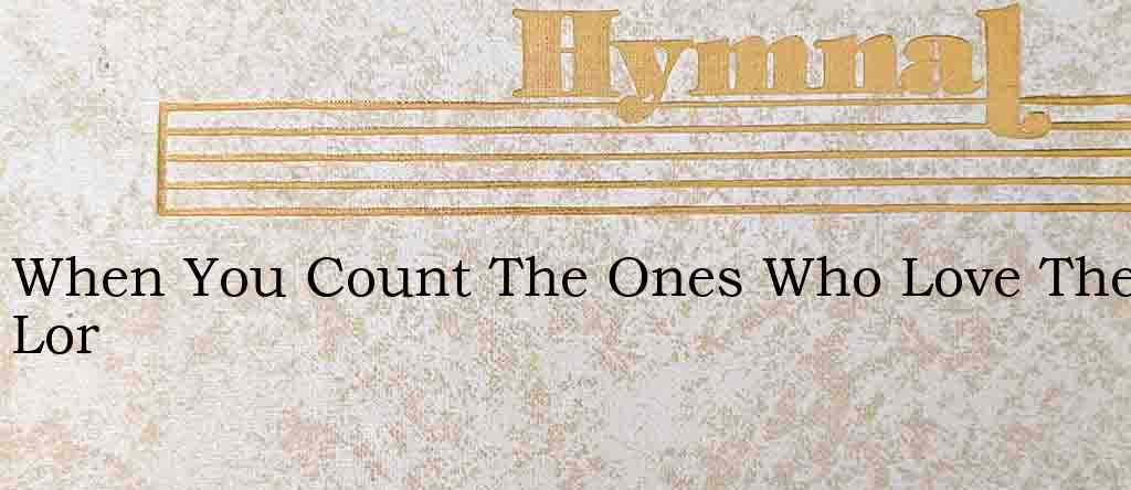 When You Count The Ones Who Love The Lor – Hymn Lyrics