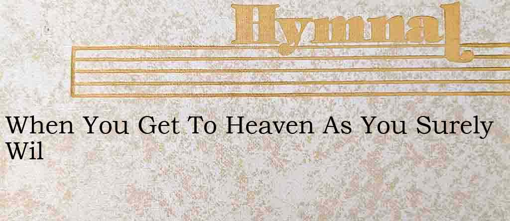 When You Get To Heaven As You Surely Wil – Hymn Lyrics