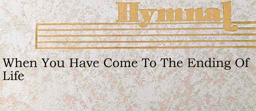 When You Have Come To The Ending Of Life – Hymn Lyrics