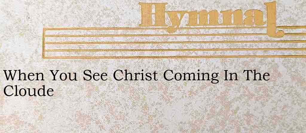 When You See Christ Coming In The Cloude – Hymn Lyrics