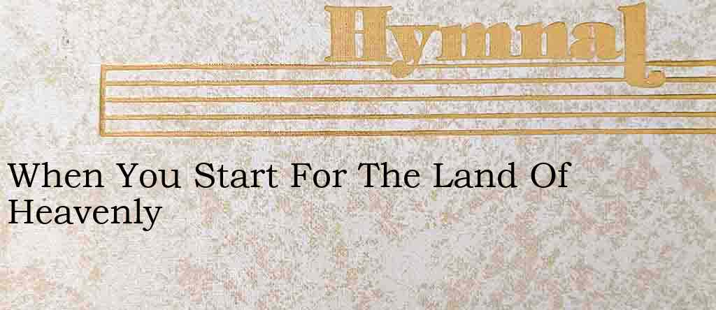 When You Start For The Land Of Heavenly – Hymn Lyrics