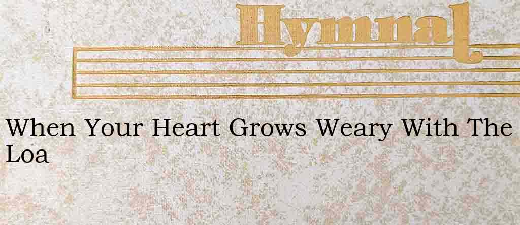 When Your Heart Grows Weary With The Loa – Hymn Lyrics