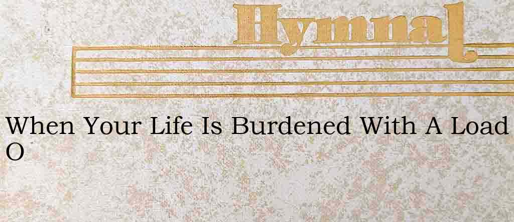 When Your Life Is Burdened With A Load O – Hymn Lyrics