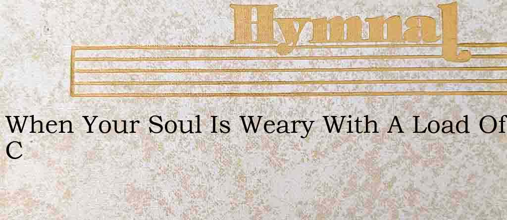 When Your Soul Is Weary With A Load Of C – Hymn Lyrics