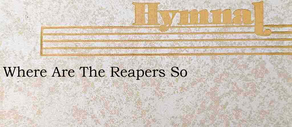 Where Are The Reapers So – Hymn Lyrics