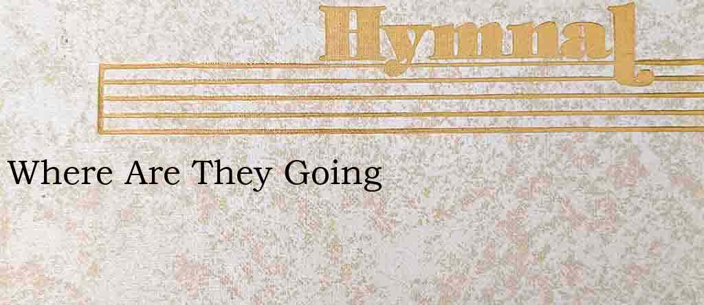 Where Are They Going – Hymn Lyrics