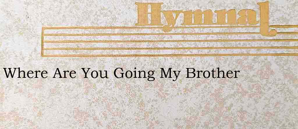 Where Are You Going My Brother – Hymn Lyrics
