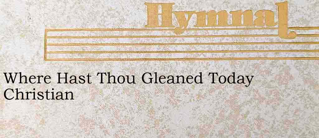 Where Hast Thou Gleaned Today Christian – Hymn Lyrics