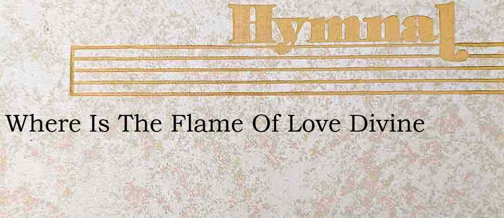 Where Is The Flame Of Love Divine – Hymn Lyrics