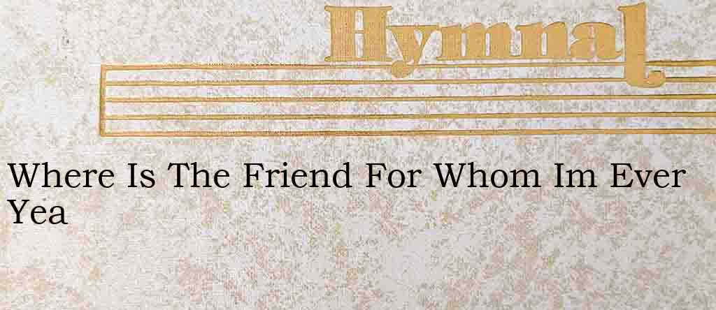Where Is The Friend For Whom Im Ever Yea – Hymn Lyrics