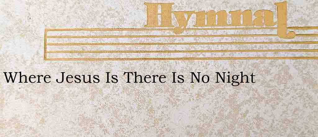 Where Jesus Is There Is No Night – Hymn Lyrics