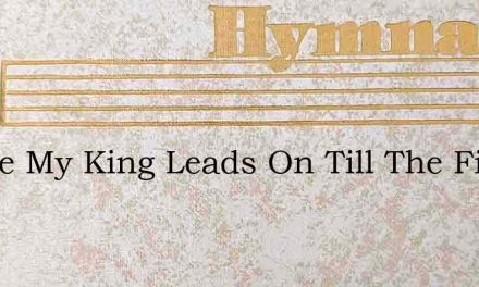 Where My King Leads On Till The Fight Is – Hymn Lyrics