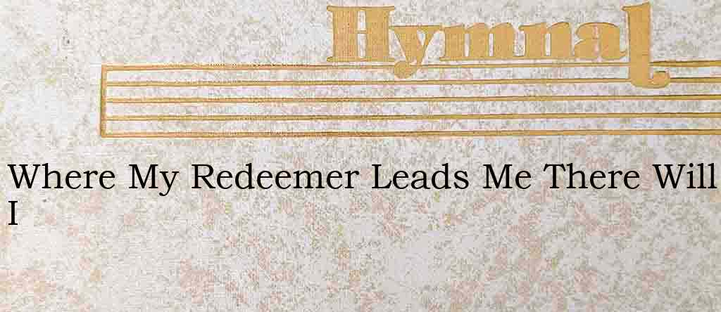 Where My Redeemer Leads Me There Will I – Hymn Lyrics