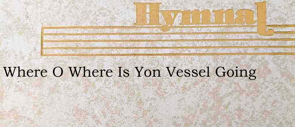 Where O Where Is Yon Vessel Going – Hymn Lyrics