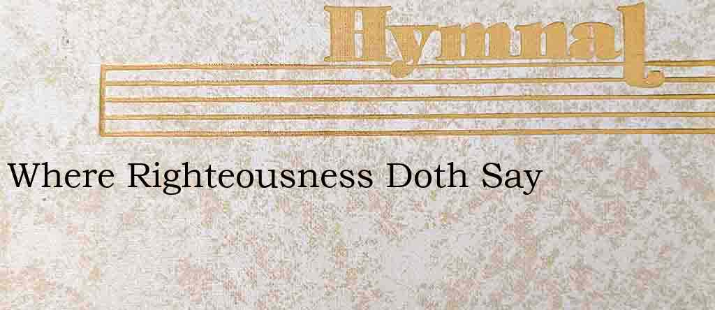 Where Righteousness Doth Say – Hymn Lyrics