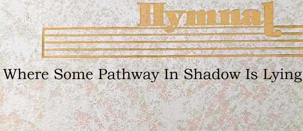 Where Some Pathway In Shadow Is Lying – Hymn Lyrics