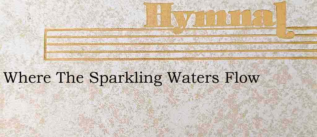 Where The Sparkling Waters Flow – Hymn Lyrics