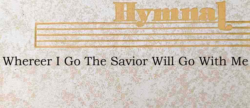 Whereer I Go The Savior Will Go With Me – Hymn Lyrics