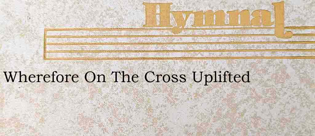 Wherefore On The Cross Uplifted – Hymn Lyrics