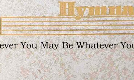 Wherever You May Be Whatever You May See – Hymn Lyrics