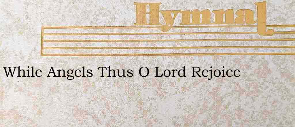 While Angels Thus O Lord Rejoice – Hymn Lyrics