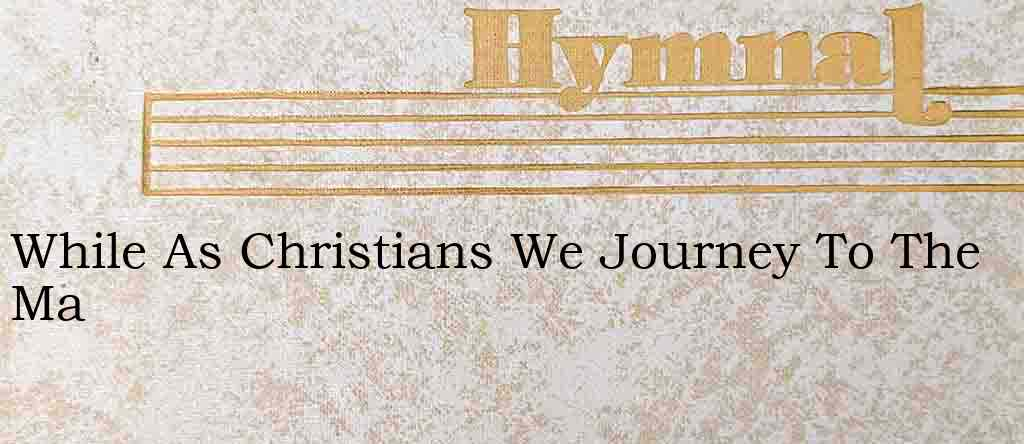 While As Christians We Journey To The Ma – Hymn Lyrics