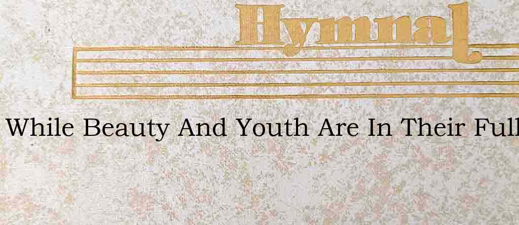 While Beauty And Youth Are In Their Full – Hymn Lyrics