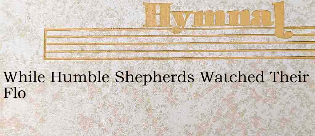 While Humble Shepherds Watched Their Flo – Hymn Lyrics