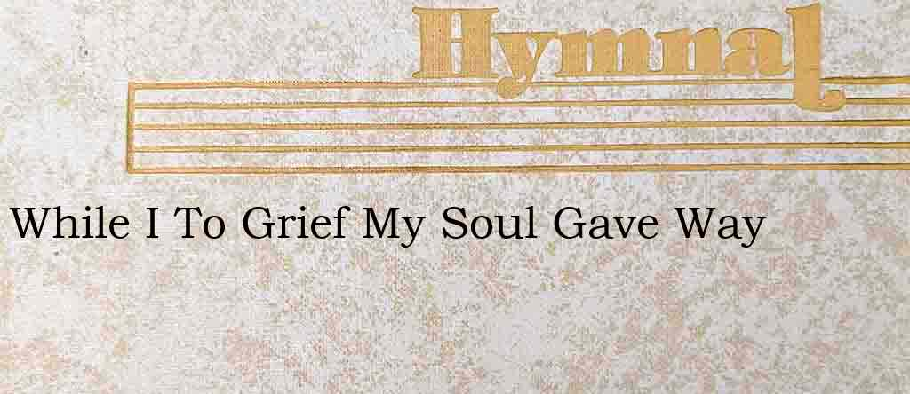 While I To Grief My Soul Gave Way – Hymn Lyrics