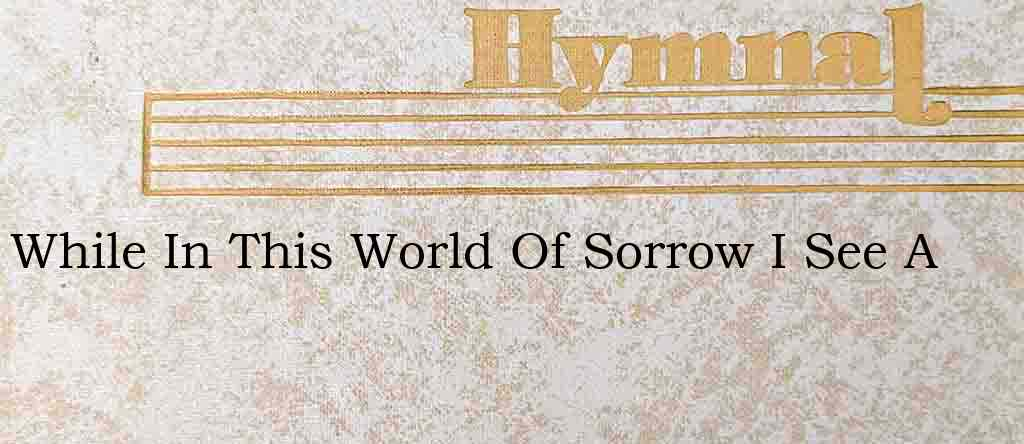 While In This World Of Sorrow I See A – Hymn Lyrics