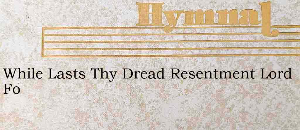 While Lasts Thy Dread Resentment Lord Fo – Hymn Lyrics