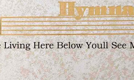 While Living Here Below Youll See Much S – Hymn Lyrics