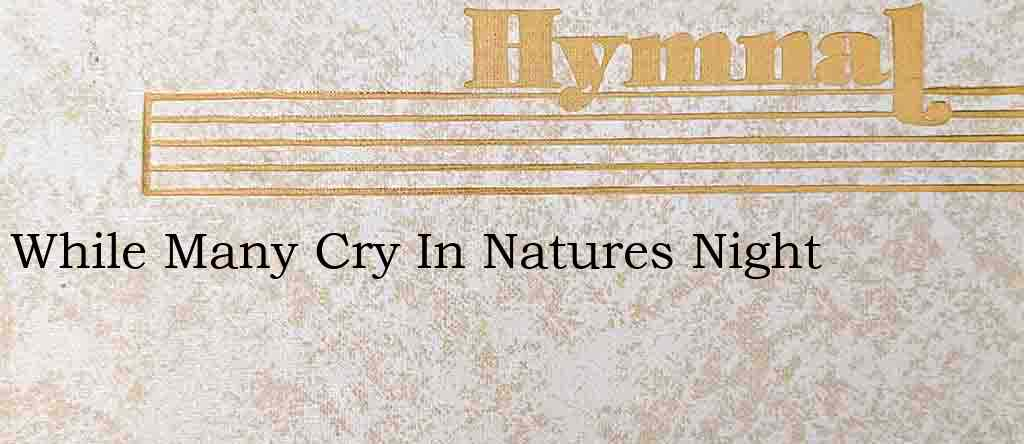 While Many Cry In Natures Night – Hymn Lyrics