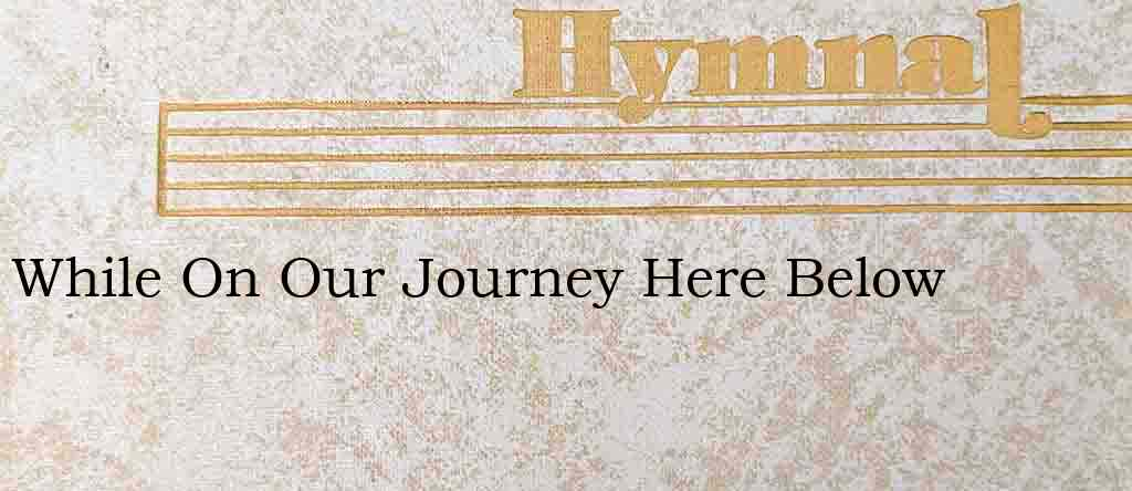 While On Our Journey Here Below – Hymn Lyrics