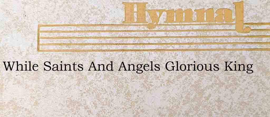 While Saints And Angels Glorious King – Hymn Lyrics