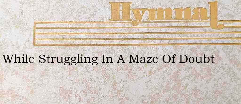 While Struggling In A Maze Of Doubt – Hymn Lyrics
