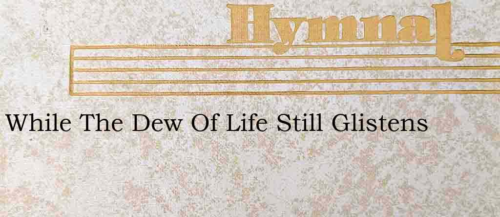 While The Dew Of Life Still Glistens – Hymn Lyrics