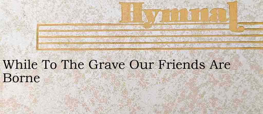 While To The Grave Our Friends Are Borne – Hymn Lyrics