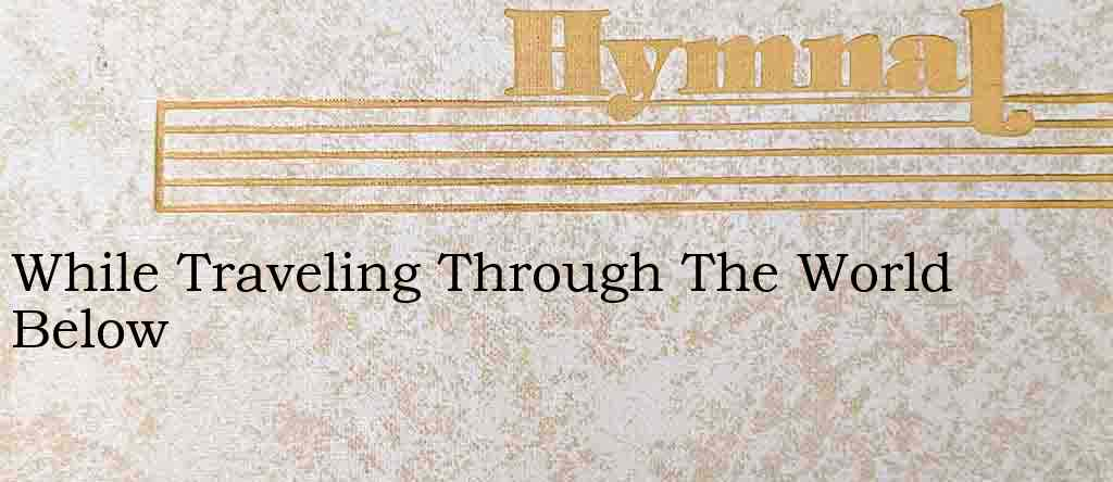 While Traveling Through The World Below – Hymn Lyrics