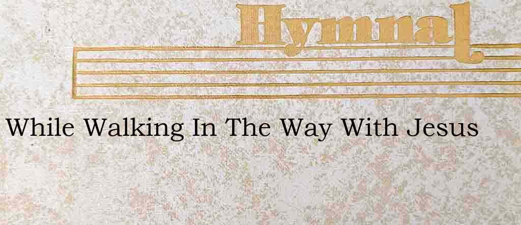 While Walking In The Way With Jesus – Hymn Lyrics