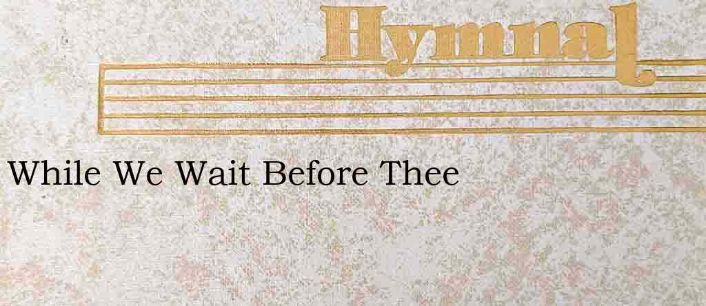 While We Wait Before Thee – Hymn Lyrics