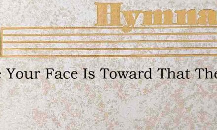 While Your Face Is Toward That The City – Hymn Lyrics