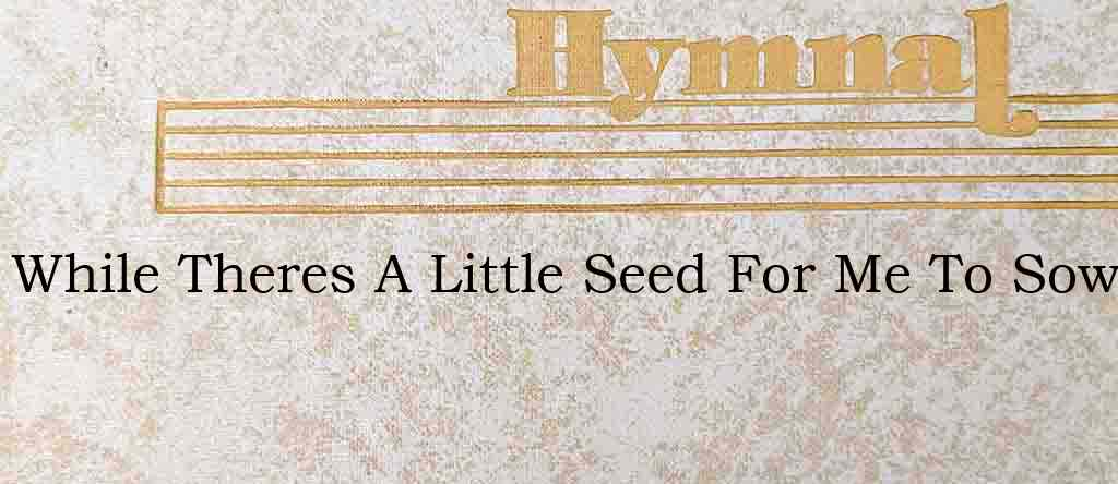 While Theres A Little Seed For Me To Sow – Hymn Lyrics